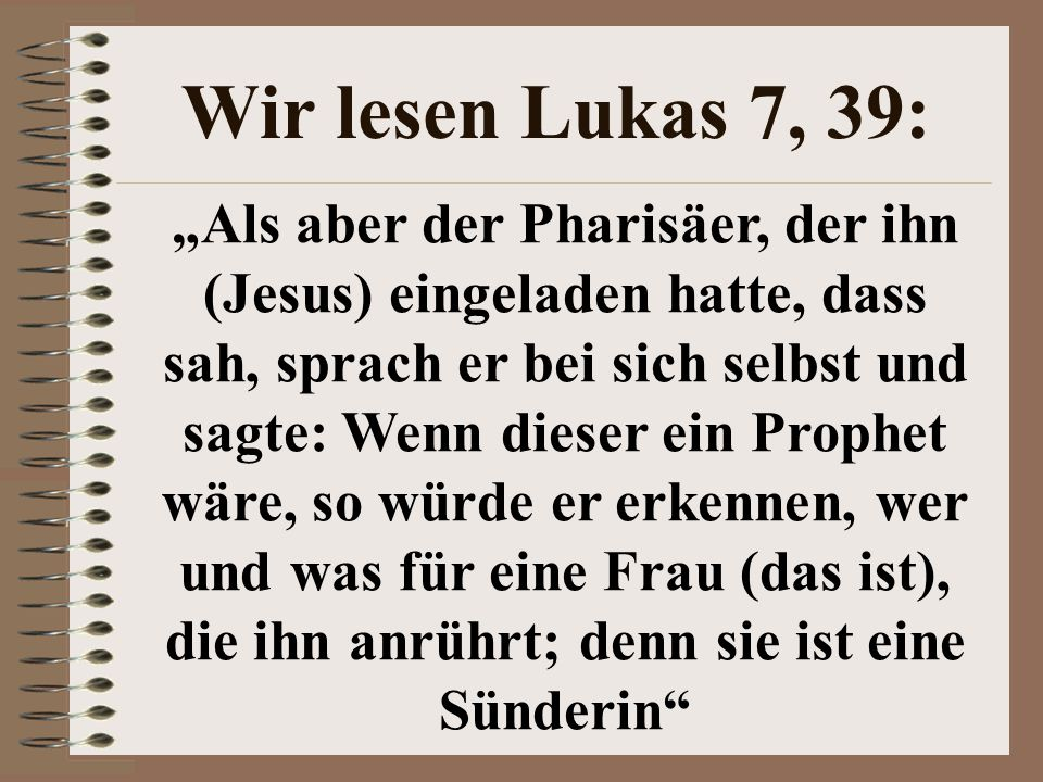 """Wir lesen Lukas 7, 39: """"Als aber der Pharisäer, der ihn (Jesus) eingeladen hatte, dass sah, sprach er bei sich selbst und sagte: Wenn dieser ein Proph"""