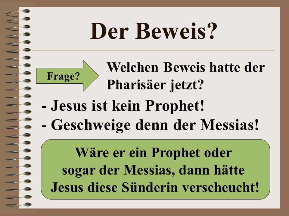 Der Beweis? Frage? Welchen Beweis hatte der Pharisäer jetzt? - Jesus ist kein Prophet! - Geschweige denn der Messias! Wäre er ein Prophet oder sogar d