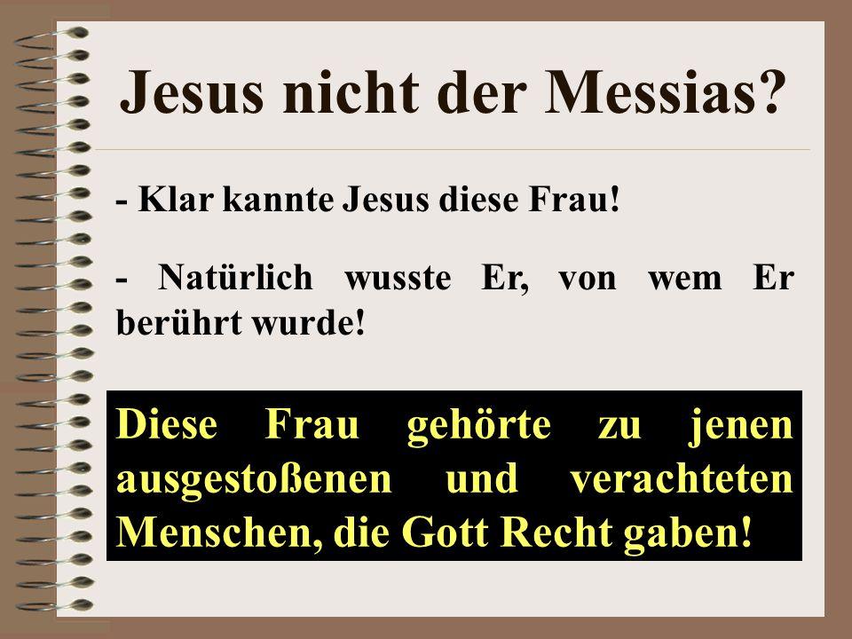 Jesus nicht der Messias? - Klar kannte Jesus diese Frau! - Natürlich wusste Er, von wem Er berührt wurde! Diese Frau gehörte zu jenen ausgestoßenen un