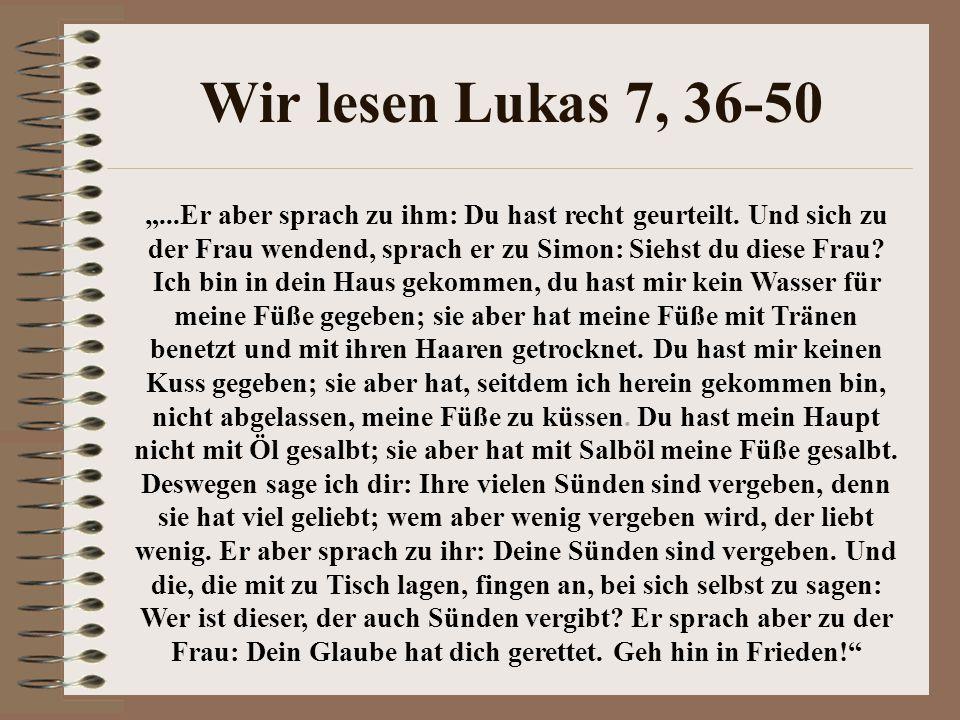 """Wir lesen Lukas 7, 36-50 """"...Er aber sprach zu ihm: Du hast recht geurteilt. Und sich zu der Frau wendend, sprach er zu Simon: Siehst du diese Frau? I"""