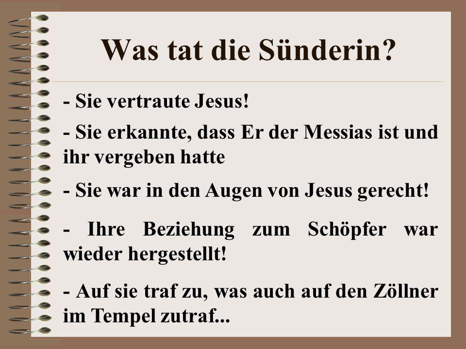 Was tat die Sünderin? - Sie vertraute Jesus! - Sie erkannte, dass Er der Messias ist und ihr vergeben hatte - Sie war in den Augen von Jesus gerecht!
