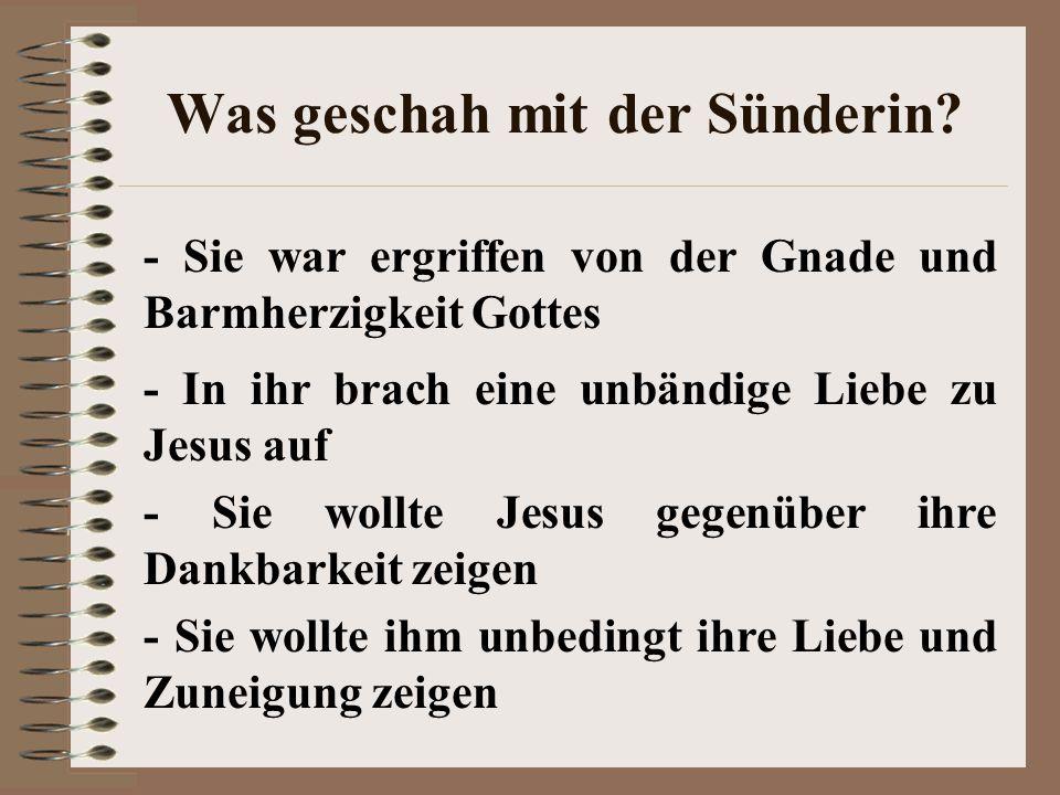 Was geschah mit der Sünderin? - Sie war ergriffen von der Gnade und Barmherzigkeit Gottes - In ihr brach eine unbändige Liebe zu Jesus auf - Sie wollt