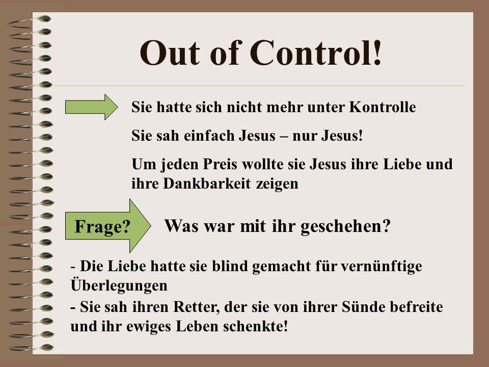 Out of Control! Sie hatte sich nicht mehr unter Kontrolle Sie sah einfach Jesus – nur Jesus! Um jeden Preis wollte sie Jesus ihre Liebe und ihre Dankb