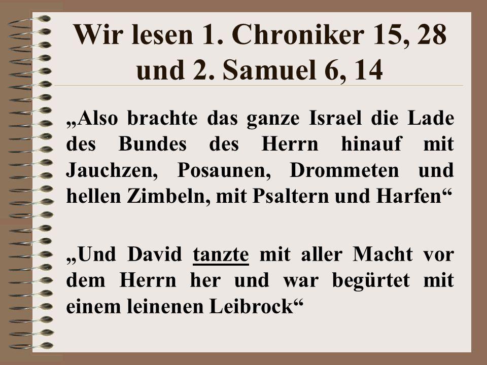 """Wir lesen 1. Chroniker 15, 28 und 2. Samuel 6, 14 """"Also brachte das ganze Israel die Lade des Bundes des Herrn hinauf mit Jauchzen, Posaunen, Drommete"""