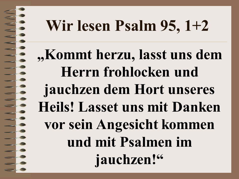 """Wir lesen Psalm 95, 1+2 """"Kommt herzu, lasst uns dem Herrn frohlocken und jauchzen dem Hort unseres Heils! Lasset uns mit Danken vor sein Angesicht kom"""
