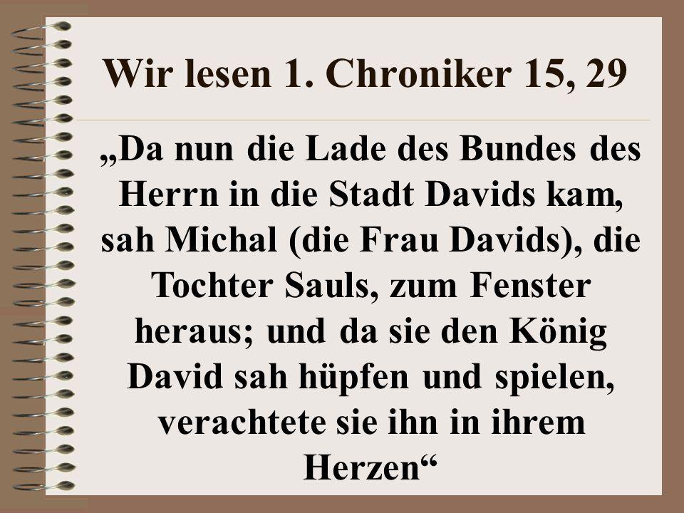 """Wir lesen 1. Chroniker 15, 29 """"Da nun die Lade des Bundes des Herrn in die Stadt Davids kam, sah Michal (die Frau Davids), die Tochter Sauls, zum Fens"""