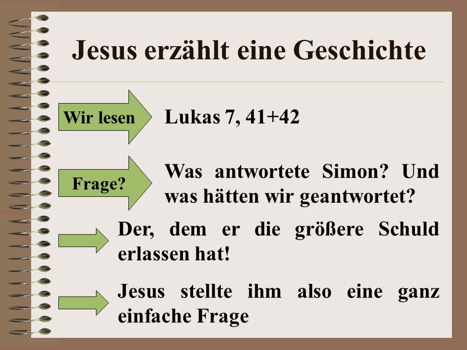 Jesus erzählt eine Geschichte Wir lesen Lukas 7, 41+42 Frage? Was antwortete Simon? Und was hätten wir geantwortet? Der, dem er die größere Schuld erl