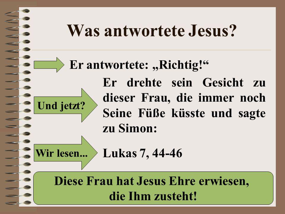 """Was antwortete Jesus? Er antwortete: """"Richtig!"""" Und jetzt? Er drehte sein Gesicht zu dieser Frau, die immer noch Seine Füße küsste und sagte zu Simon:"""