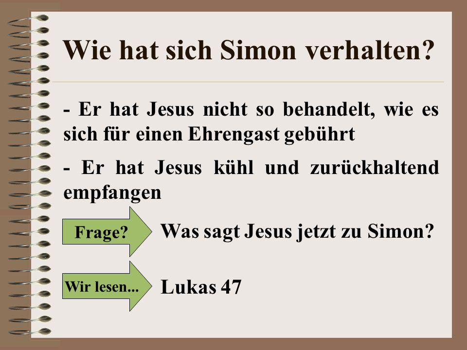 Wie hat sich Simon verhalten? - Er hat Jesus nicht so behandelt, wie es sich für einen Ehrengast gebührt - Er hat Jesus kühl und zurückhaltend empfang