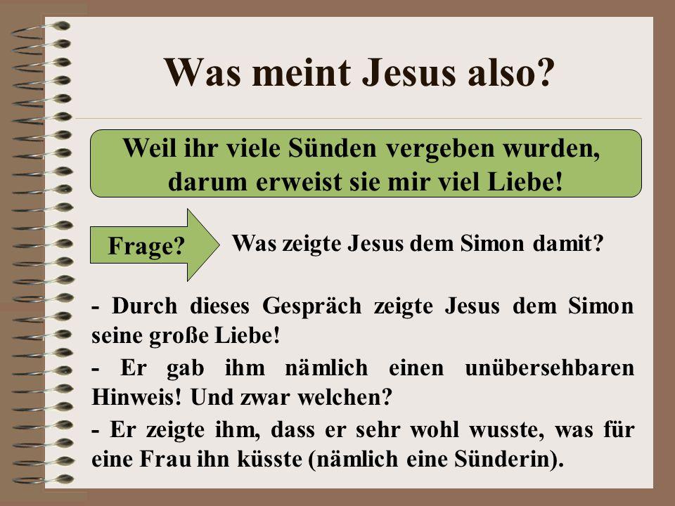 Was meint Jesus also? Weil ihr viele Sünden vergeben wurden, darum erweist sie mir viel Liebe! Frage? Was zeigte Jesus dem Simon damit? - Durch dieses