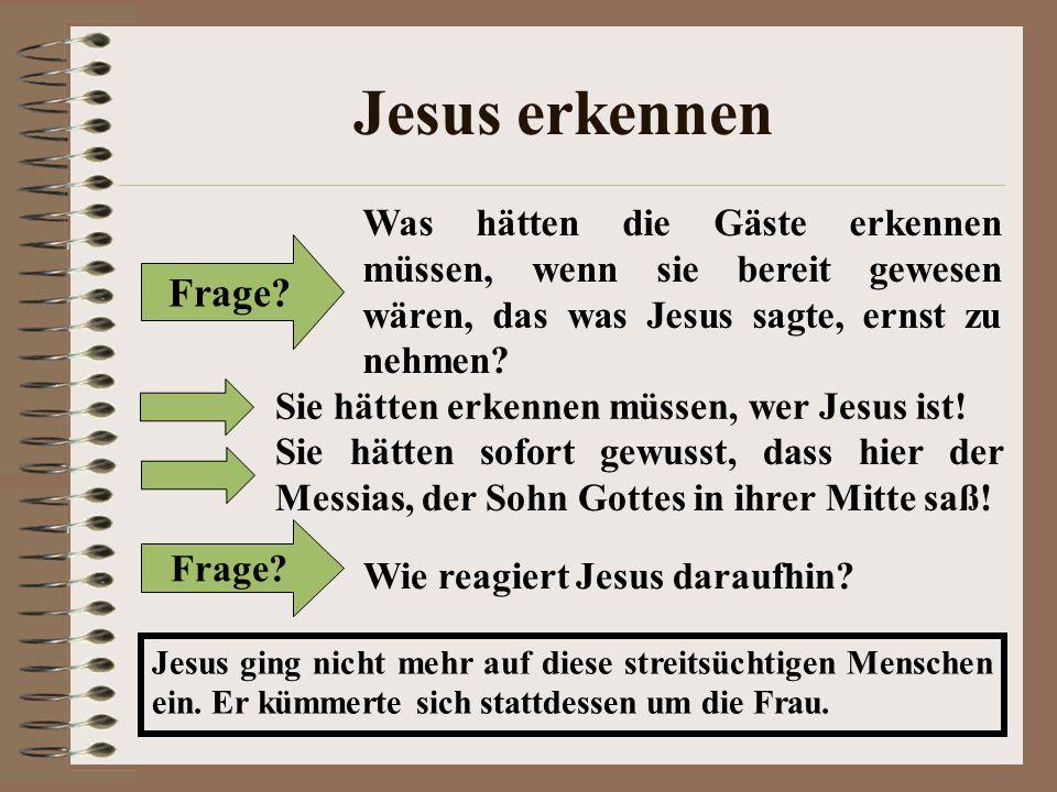Jesus erkennen Frage? Was hätten die Gäste erkennen müssen, wenn sie bereit gewesen wären, das was Jesus sagte, ernst zu nehmen? Sie hätten erkennen m