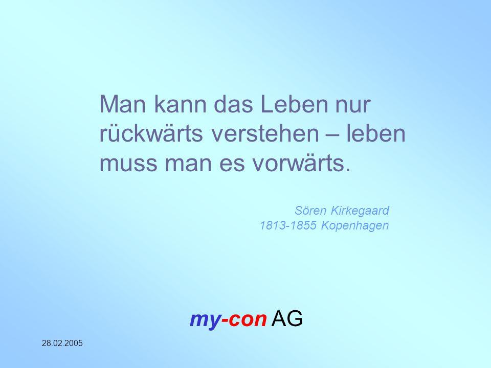 my-con AG 28.02.2005 Man kann das Leben nur rückwärts verstehen – leben muss man es vorwärts. Sören Kirkegaard 1813-1855 Kopenhagen