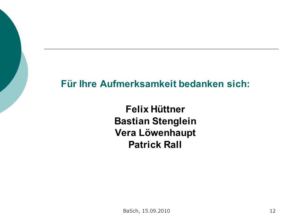 BaSch, 15.09.201012 Für Ihre Aufmerksamkeit bedanken sich: Felix Hüttner Bastian Stenglein Vera Löwenhaupt Patrick Rall