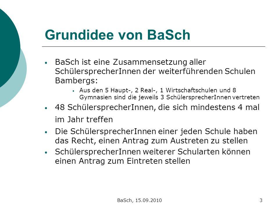 BaSch, 15.09.20103 Grundidee von BaSch BaSch ist eine Zusammensetzung aller SchülersprecherInnen der weiterführenden Schulen Bambergs: Aus den 5 Haupt