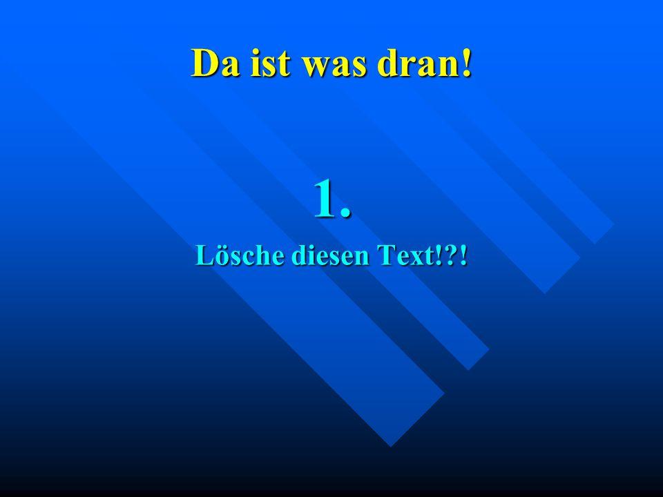 Da ist was dran! 1. Lösche diesen Text!?!