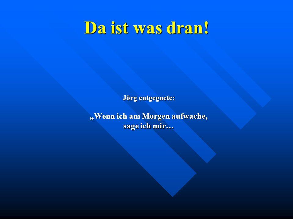 """Da ist was dran! Jörg entgegnete: """"Wenn ich am Morgen aufwache, sage ich mir…"""