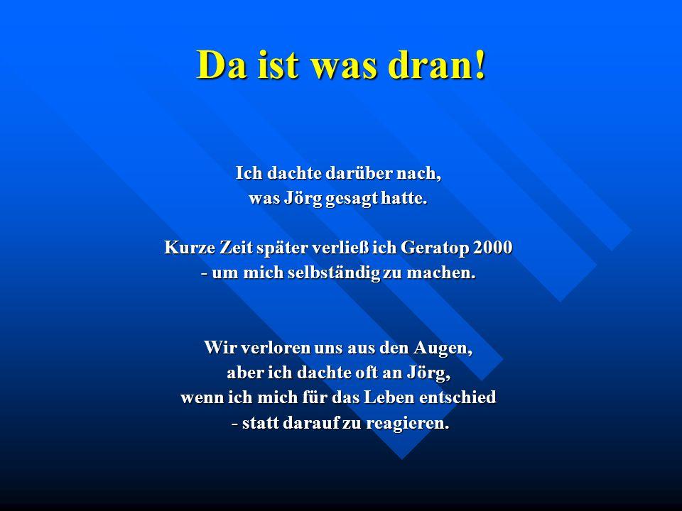 Da ist was dran! Ich dachte darüber nach, was Jörg gesagt hatte. Kurze Zeit später verließ ich Geratop 2000 - um mich selbständig zu machen. Wir verlo