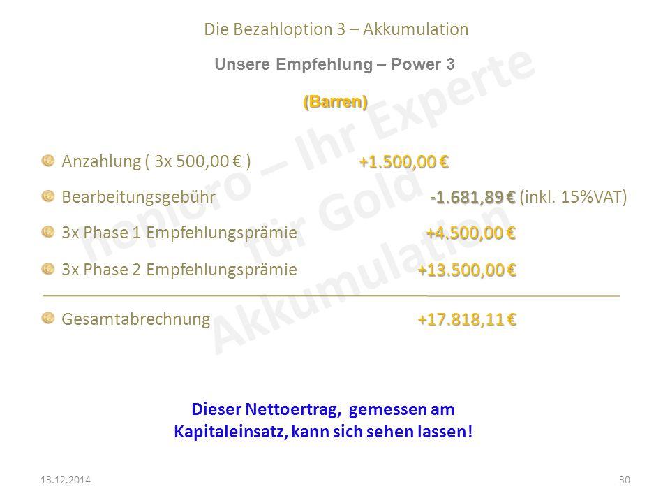 Die Bezahloption 3 – Akkumulation Unsere Empfehlung – Power 3 +1.500,00 € Anzahlung ( 3x 500,00 € ) +1.500,00 € -1.681,89 € Bearbeitungsgebühr -1.681,89 € (inkl.
