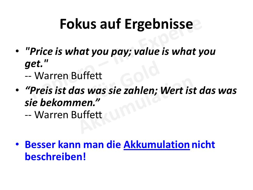 Fokus auf Ergebnisse Price is what you pay; value is what you get. -- Warren Buffett Preis ist das was sie zahlen; Wert ist das was sie bekommen. -- Warren Buffett Besser kann man die Akkumulation nicht beschreiben!