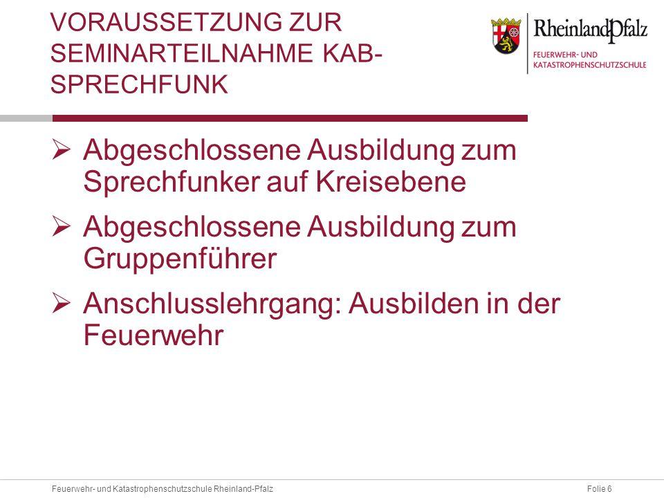 Folie 6Feuerwehr- und Katastrophenschutzschule Rheinland-Pfalz VORAUSSETZUNG ZUR SEMINARTEILNAHME KAB- SPRECHFUNK  Abgeschlossene Ausbildung zum Spre