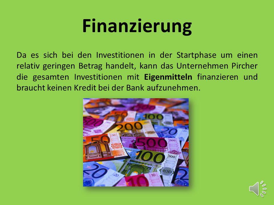 Finanzierung Da es sich bei den Investitionen in der Startphase um einen relativ geringen Betrag handelt, kann das Unternehmen Pircher die gesamten Investitionen mit Eigenmitteln finanzieren und braucht keinen Kredit bei der Bank aufzunehmen.