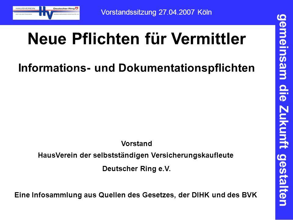 gemeinsam die Zukunft gestalten Vorstandssitzung 27.04.2007 Köln Neue Pflichten für Vermittler Informations- und Dokumentationspflichten Vorstand HausVerein der selbstständigen Versicherungskaufleute Deutscher Ring e.V.