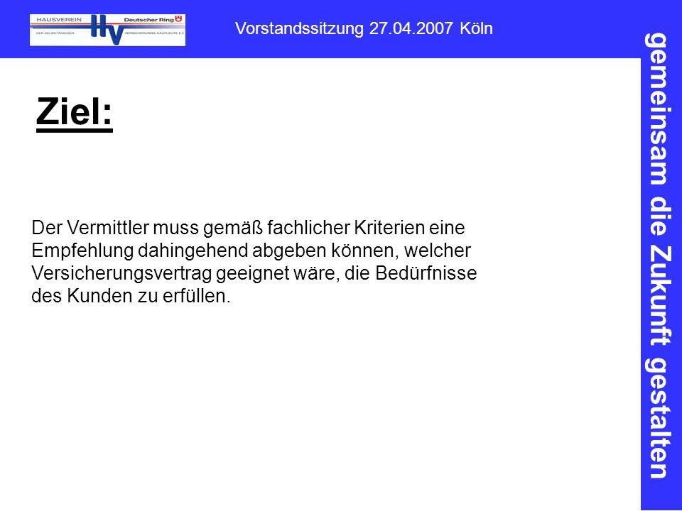 gemeinsam die Zukunft gestalten Vorstandssitzung 27.04.2007 Köln Ziel: Der Vermittler muss gemäß fachlicher Kriterien eine Empfehlung dahingehend abgeben können, welcher Versicherungsvertrag geeignet wäre, die Bedürfnisse des Kunden zu erfüllen.
