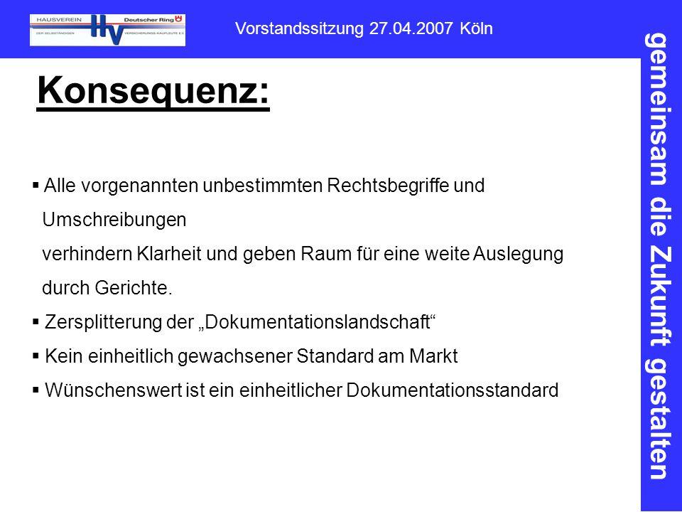 gemeinsam die Zukunft gestalten Vorstandssitzung 27.04.2007 Köln Konsequenz:  Alle vorgenannten unbestimmten Rechtsbegriffe und Umschreibungen verhindern Klarheit und geben Raum für eine weite Auslegung durch Gerichte.