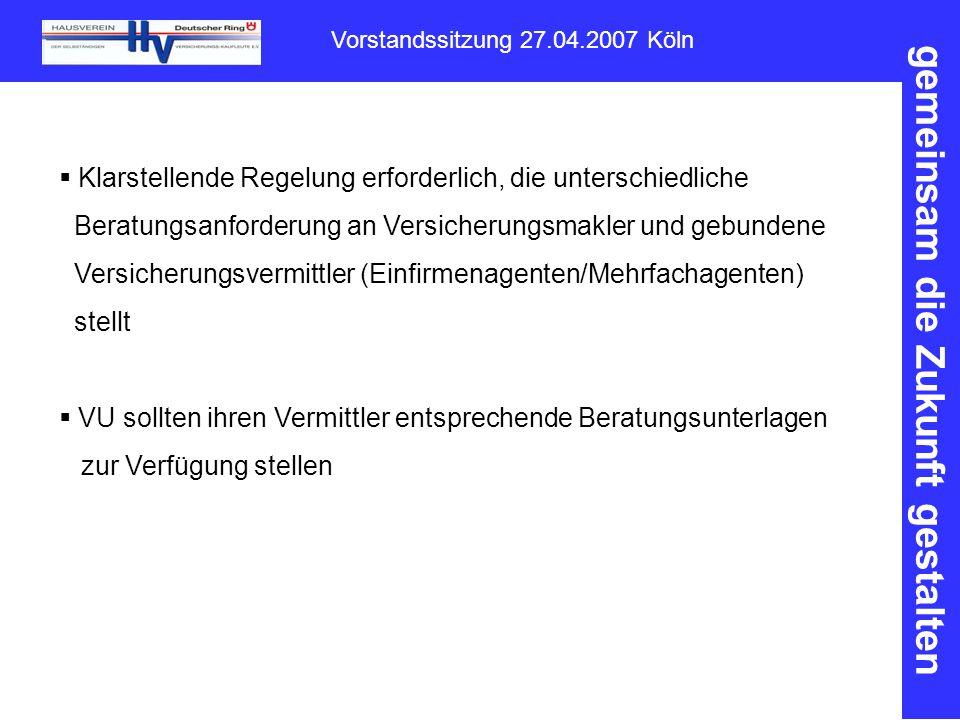 gemeinsam die Zukunft gestalten Vorstandssitzung 27.04.2007 Köln  Klarstellende Regelung erforderlich, die unterschiedliche Beratungsanforderung an Versicherungsmakler und gebundene Versicherungsvermittler (Einfirmenagenten/Mehrfachagenten) stellt  VU sollten ihren Vermittler entsprechende Beratungsunterlagen zur Verfügung stellen