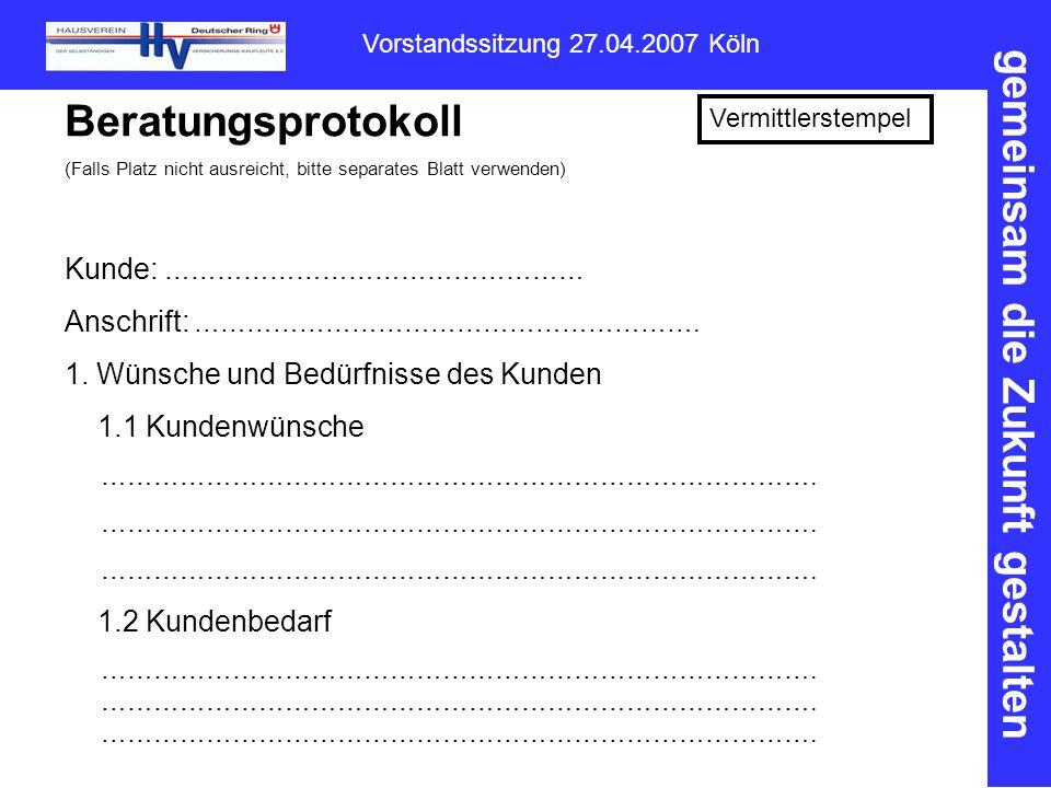 gemeinsam die Zukunft gestalten Vorstandssitzung 27.04.2007 Köln Beratungsprotokoll (Falls Platz nicht ausreicht, bitte separates Blatt verwenden) Vermittlerstempel Kunde: ………………………………………… Anschrift: ………………………………………………….