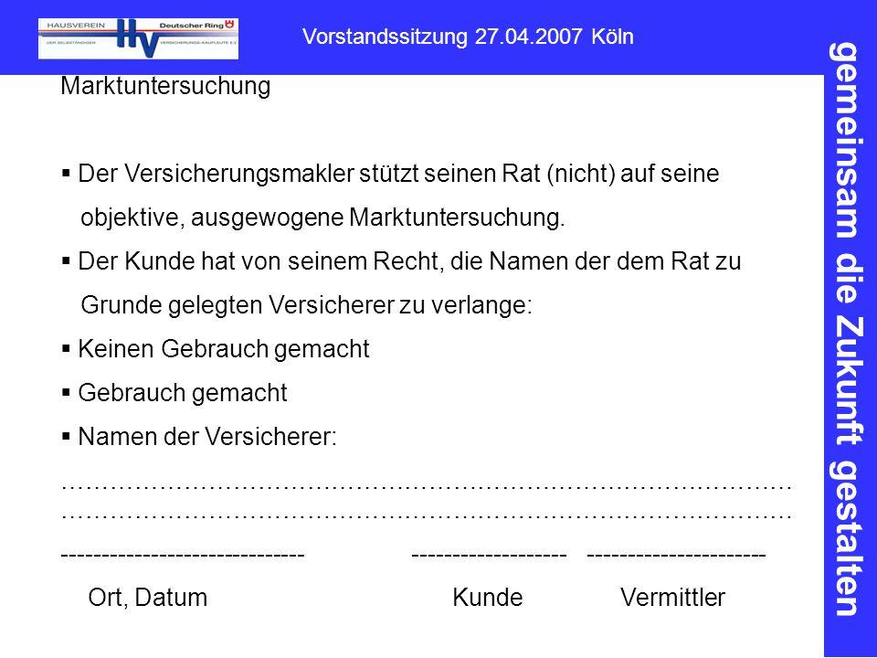 gemeinsam die Zukunft gestalten Vorstandssitzung 27.04.2007 Köln Marktuntersuchung  Der Versicherungsmakler stützt seinen Rat (nicht) auf seine objektive, ausgewogene Marktuntersuchung.