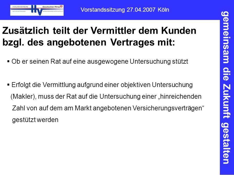 gemeinsam die Zukunft gestalten Vorstandssitzung 27.04.2007 Köln Zusätzlich teilt der Vermittler dem Kunden bzgl.