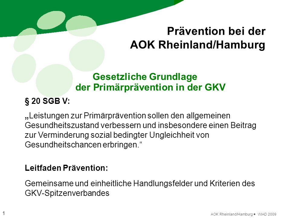 """1 AOK Rheinland/Hamburg  WIAD 2009 Prävention bei der AOK Rheinland/Hamburg Gesetzliche Grundlage der Primärprävention in der GKV § 20 SGB V: """"Leistu"""