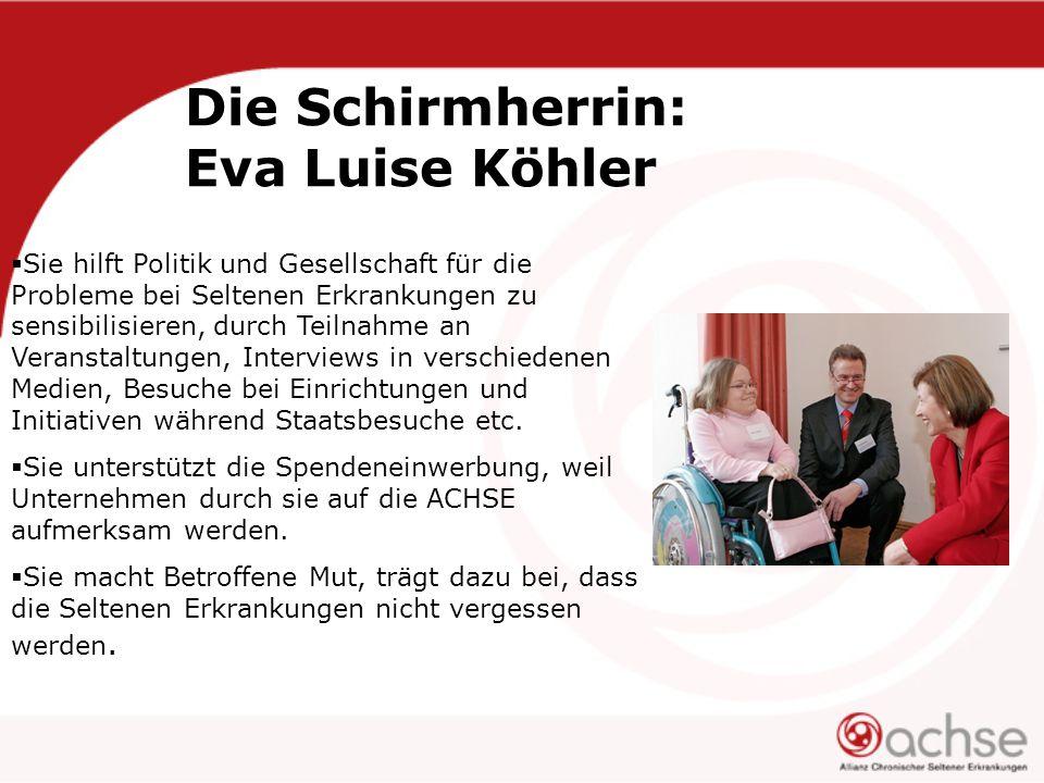 Die Schirmherrin: Eva Luise Köhler  Sie hilft Politik und Gesellschaft für die Probleme bei Seltenen Erkrankungen zu sensibilisieren, durch Teilnahme an Veranstaltungen, Interviews in verschiedenen Medien, Besuche bei Einrichtungen und Initiativen während Staatsbesuche etc.