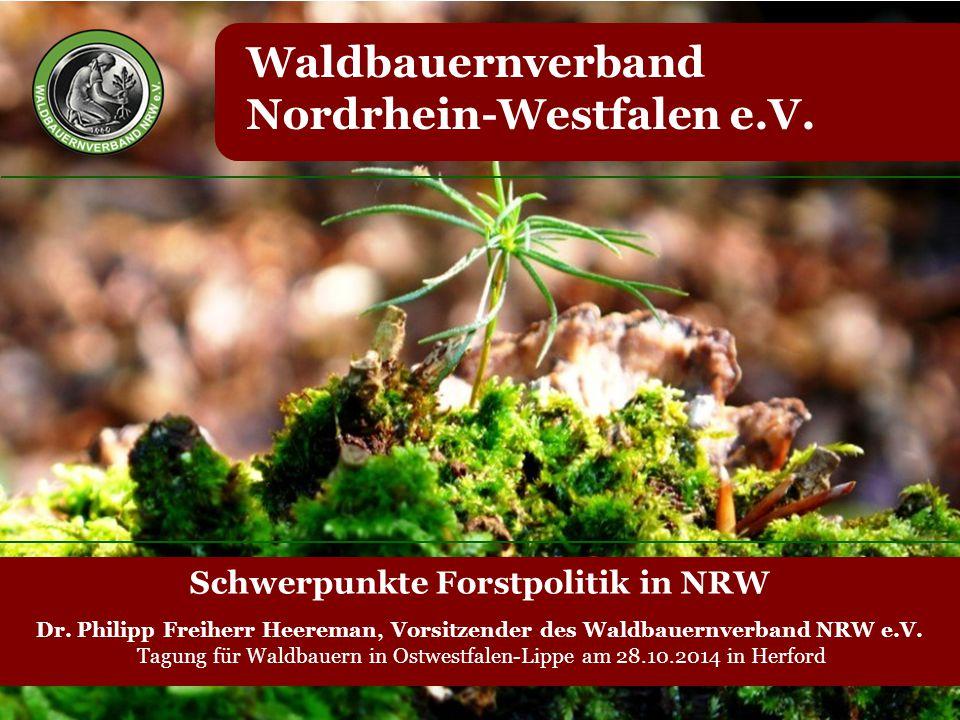 Waldbauernverband Nordrhein-Westfalen e.V. Schwerpunkte Forstpolitik in NRW Dr. Philipp Freiherr Heereman, Vorsitzender des Waldbauernverband NRW e.V.