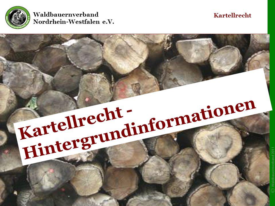 Waldbauernverband Nordrhein-Westfalen e.V. © Waldbauernverband 2011 9 Kartellrecht Kartellrecht - Hintergrundinformationen