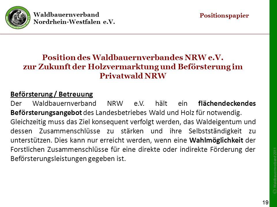 Waldbauernverband Nordrhein-Westfalen e.V. © Waldbauernverband 2011 19 Position des Waldbauernverbandes NRW e.V. zur Zukunft der Holzvermarktung und B