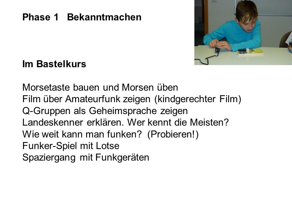 Phase 1 Bekanntmachen Im Bastelkurs Morsetaste bauen und Morsen üben Film über Amateurfunk zeigen (kindgerechter Film) Q-Gruppen als Geheimsprache zei