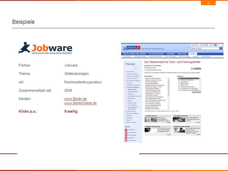 5 Beispiele Partner:Jobware Thema:Stellenanzeigen Art: Reichweitenkooperation Zusammenarbeit seit:2006 Medien:www.Berlin.dewww.Berlin.de www.BerlinOnline.de Klicks p.a.:5-stellig
