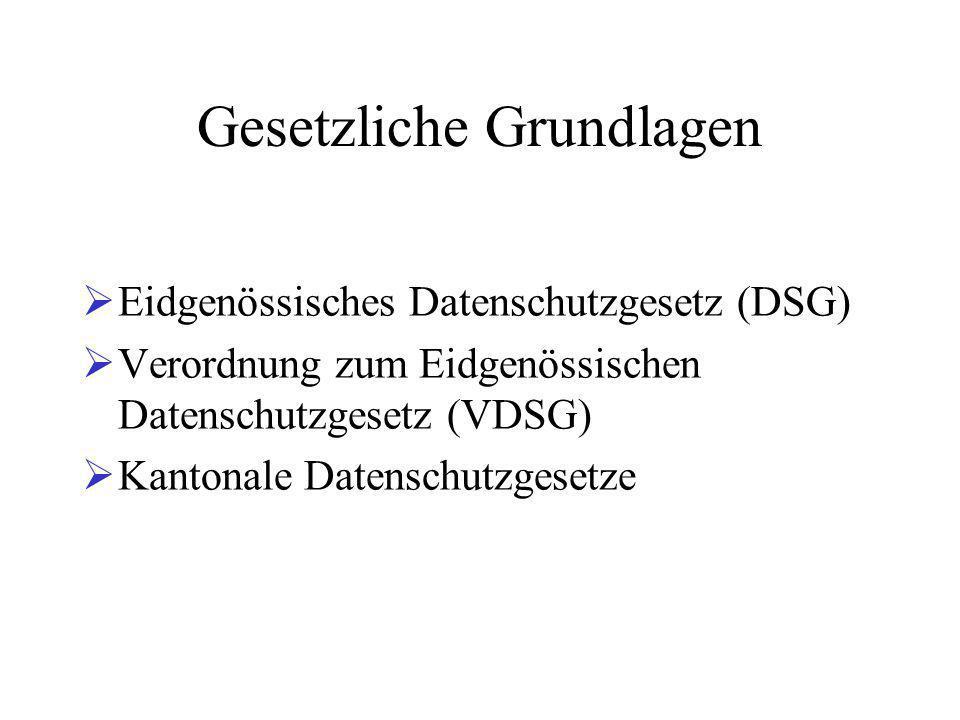 Gesetzliche Grundlagen  Eidgenössisches Datenschutzgesetz (DSG)  Verordnung zum Eidgenössischen Datenschutzgesetz (VDSG)  Kantonale Datenschutzgesetze