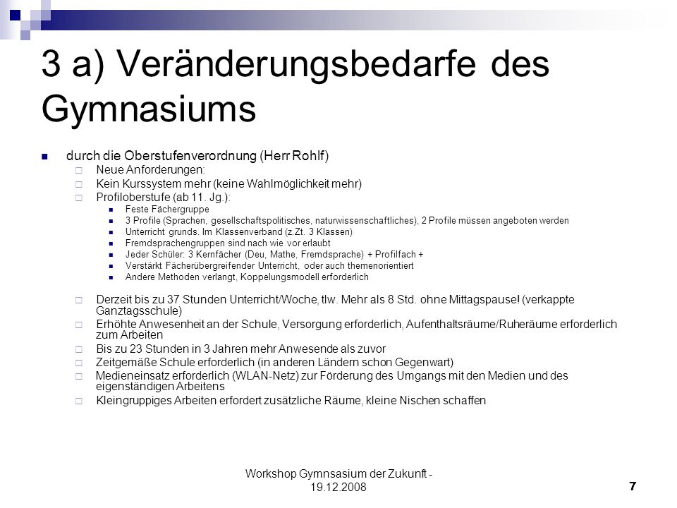 Workshop Gymnsasium der Zukunft - 19.12.20087 3 a) Veränderungsbedarfe des Gymnasiums durch die Oberstufenverordnung (Herr Rohlf)  Neue Anforderungen:  Kein Kurssystem mehr (keine Wahlmöglichkeit mehr)  Profiloberstufe (ab 11.