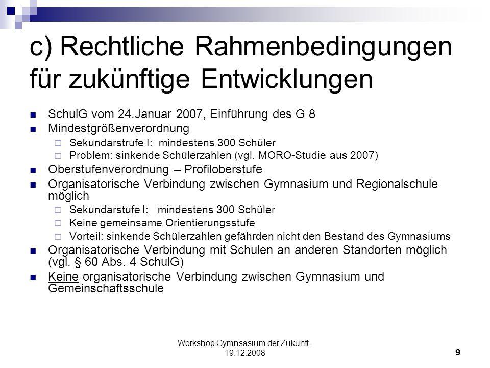 Workshop Gymnsasium der Zukunft - 19.12.20089 c) Rechtliche Rahmenbedingungen für zukünftige Entwicklungen SchulG vom 24.Januar 2007, Einführung des G 8 Mindestgrößenverordnung  Sekundarstrufe I: mindestens 300 Schüler  Problem: sinkende Schülerzahlen (vgl.