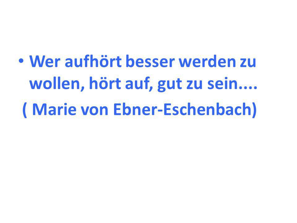 Wer aufhört besser werden zu wollen, hört auf, gut zu sein.... ( Marie von Ebner-Eschenbach)