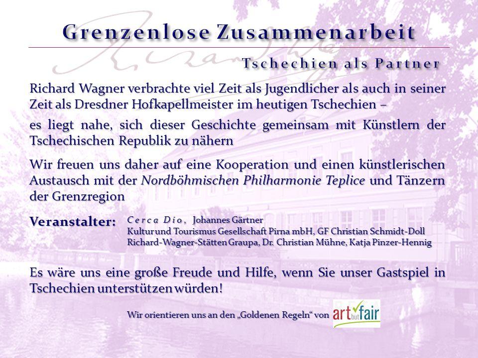 Richard Wagner verbrachte viel Zeit als Jugendlicher als auch in seiner Zeit als Dresdner Hofkapellmeister im heutigen Tschechien – Wir freuen uns daher auf eine Kooperation und einen künstlerischen Austausch mit der Nordböhmischen Philharmonie Teplice und Tänzern der Grenzregion Veranstalter: Cerca Dio, Johannes Gärtner Kultur und Tourismus Gesellschaft Pirna mbH, GF Christian Schmidt-Doll Richard-Wagner-Stätten Graupa, Dr.