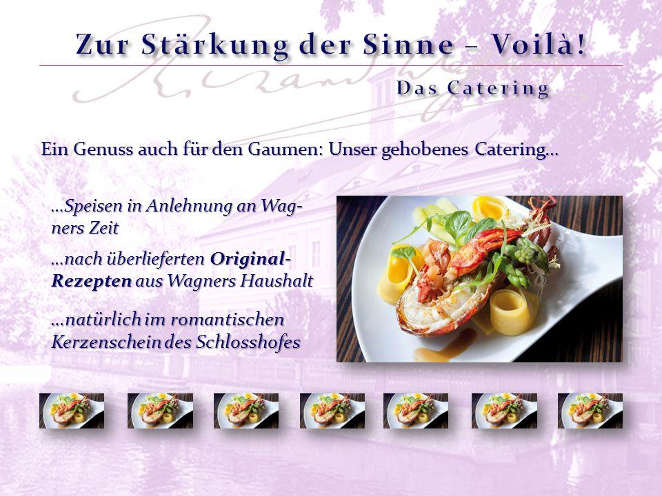 Ein Genuss auch für den Gaumen: Unser gehobenes Catering… …natürlich im romantischen Kerzenschein des Schlosshofes …nach überlieferten Original- Rezepten aus Wagners Haushalt …Speisen in Anlehnung an Wag- ners Zeit