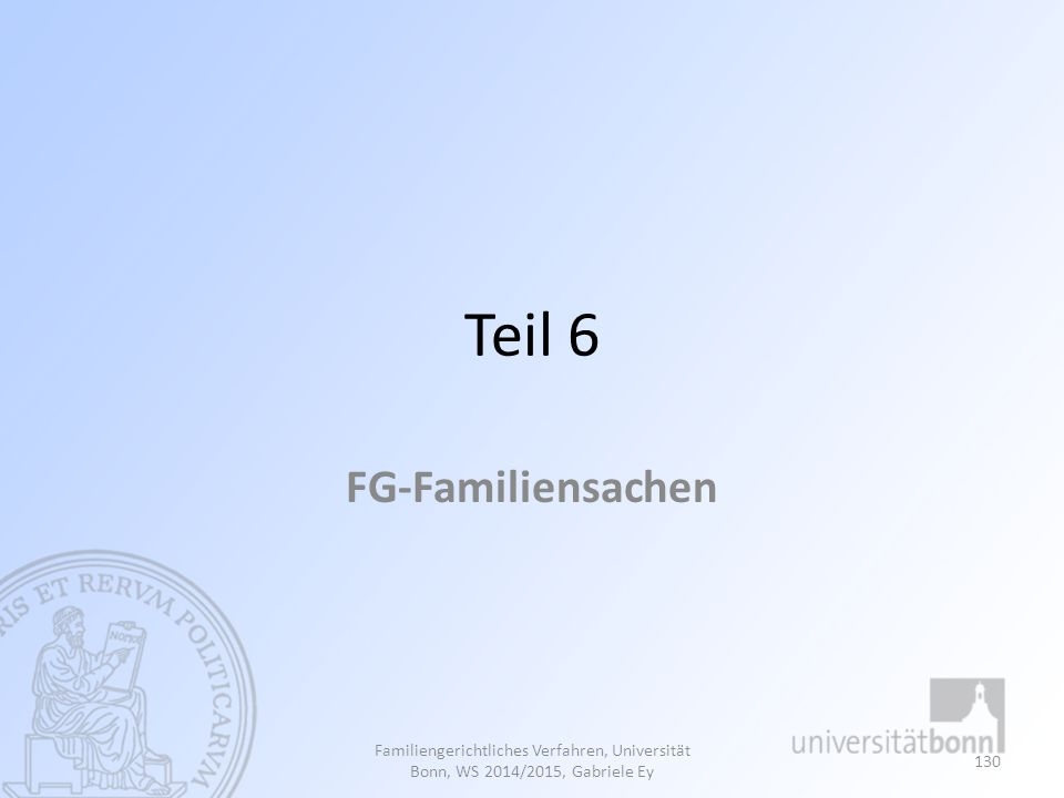 Teil 6 FG-Familiensachen Familiengerichtliches Verfahren, Universität Bonn, WS 2014/2015, Gabriele Ey 130