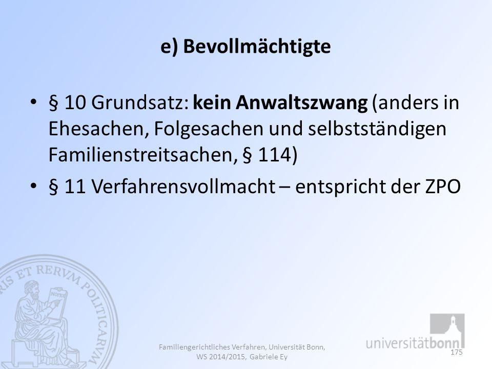 e) Bevollmächtigte § 10 Grundsatz: kein Anwaltszwang (anders in Ehesachen, Folgesachen und selbstständigen Familienstreitsachen, § 114) § 11 Verfahrensvollmacht – entspricht der ZPO Familiengerichtliches Verfahren, Universität Bonn, WS 2014/2015, Gabriele Ey 175