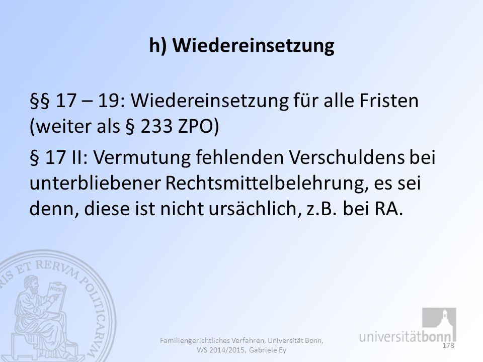 h) Wiedereinsetzung §§ 17 – 19: Wiedereinsetzung für alle Fristen (weiter als § 233 ZPO) § 17 II: Vermutung fehlenden Verschuldens bei unterbliebener Rechtsmittelbelehrung, es sei denn, diese ist nicht ursächlich, z.B.