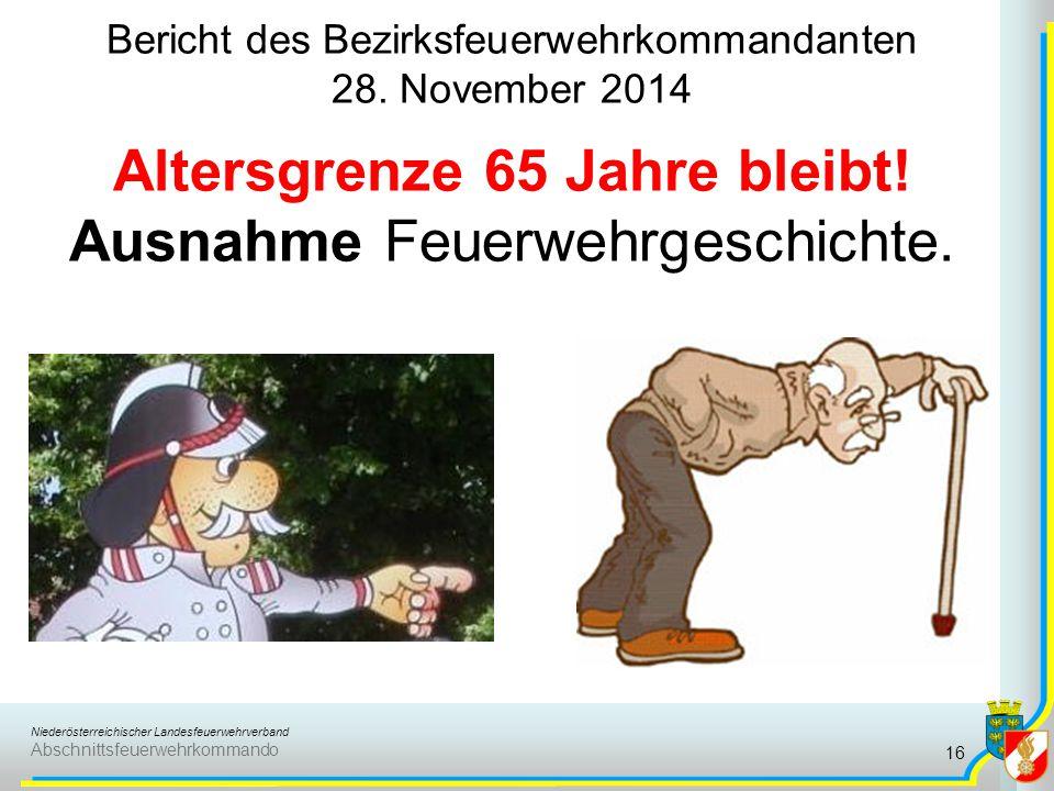 Niederösterreichischer Landesfeuerwehrverband Abschnittsfeuerwehrkommando Bericht des Bezirksfeuerwehrkommandanten 28. November 2014 Altersgrenze 65 J