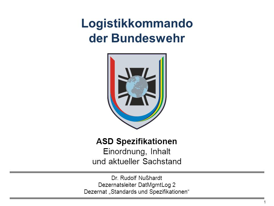 LogKdoBw 1 Logistikkommando der Bundeswehr ASD Spezifikationen Einordnung, Inhalt und aktueller Sachstand Dr. Rudolf Nußhardt Dezernatsleiter DatMgmtL